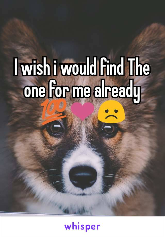 I wish i would find The one for me already 💯❤😞
