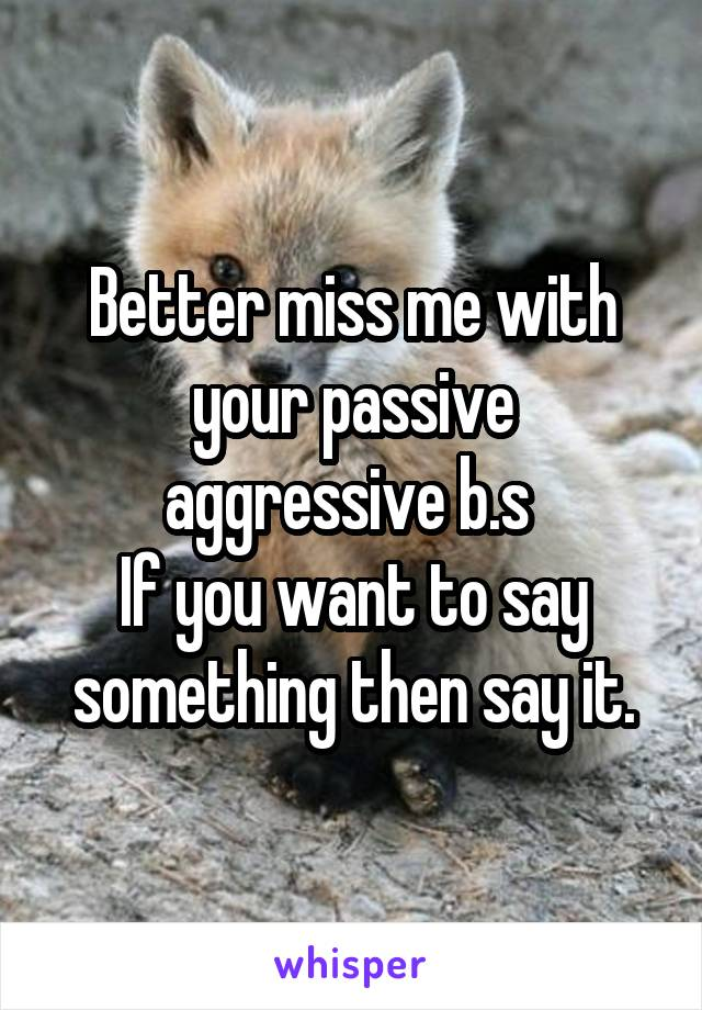 Better miss me with your passive aggressive b.s  If you want to say something then say it.