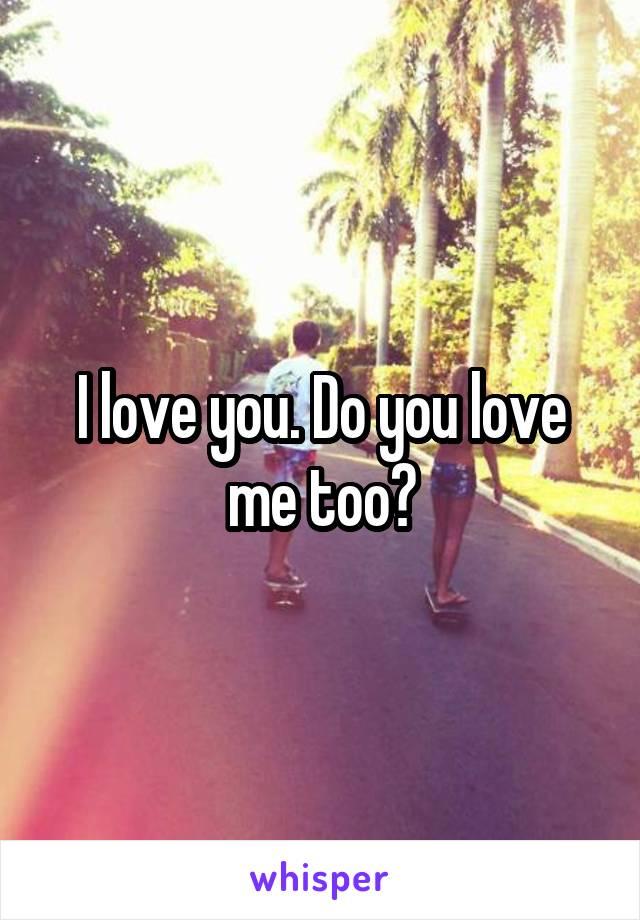 I love you. Do you love me too?