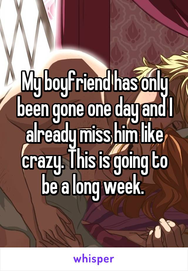 My boyfriend has only been gone one day and I already miss him like crazy. This is going to be a long week.