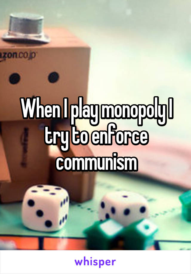 When I play monopoly I try to enforce communism