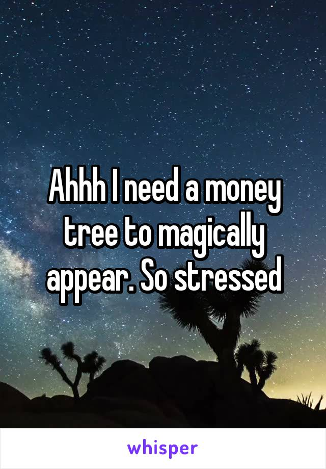 Ahhh I need a money tree to magically appear. So stressed
