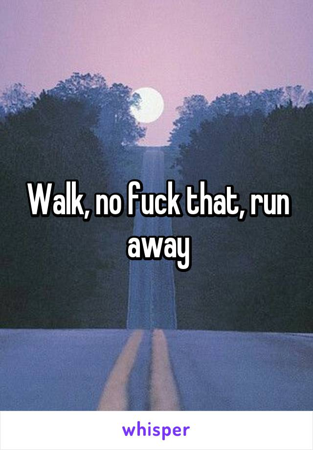 Walk, no fuck that, run away