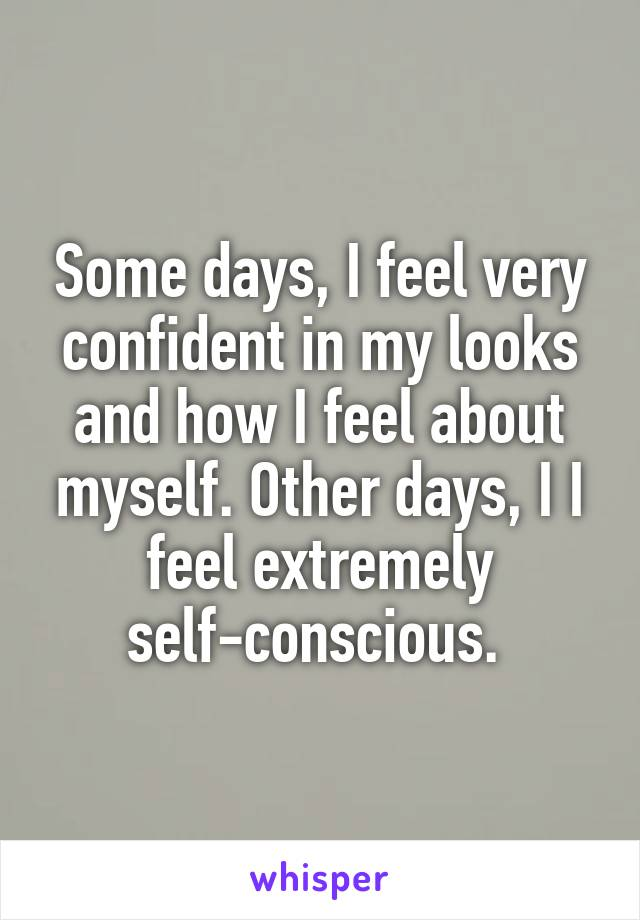 Some days, I feel very confident in my looks and how I feel about myself. Other days, I I feel extremely self-conscious.