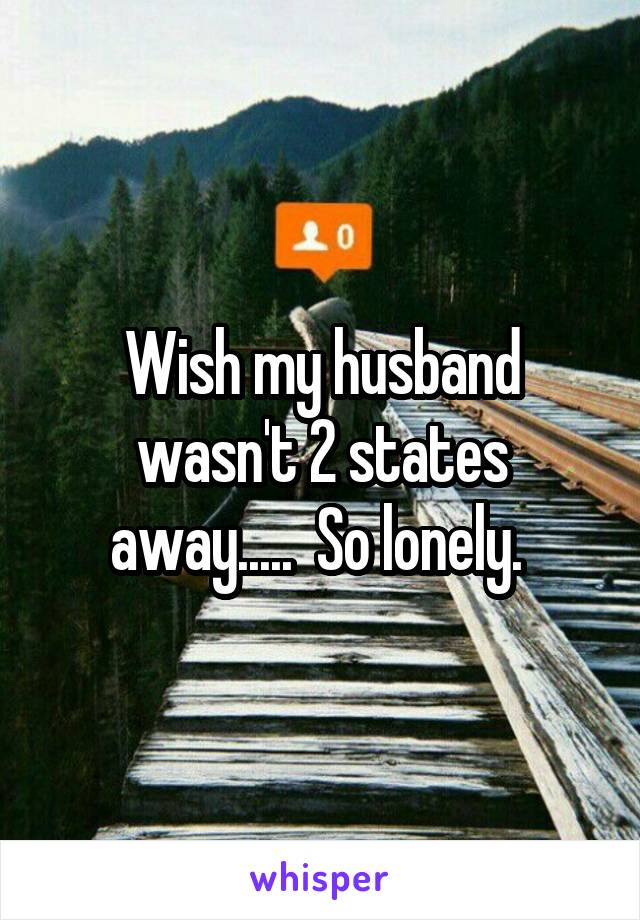Wish my husband wasn't 2 states away.....  So lonely.