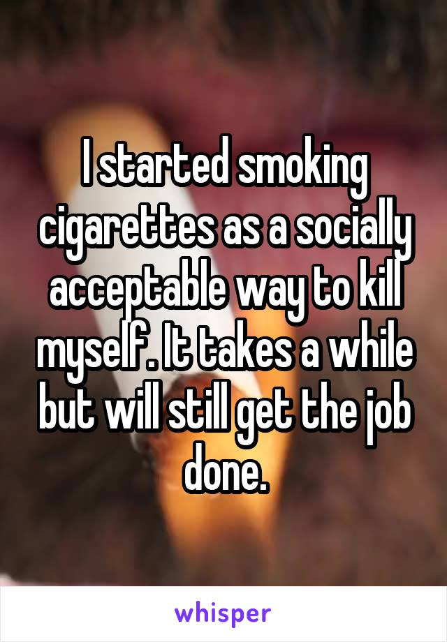 I started smoking cigarettes as a socially acceptable way to kill myself. It takes a while but will still get the job done.