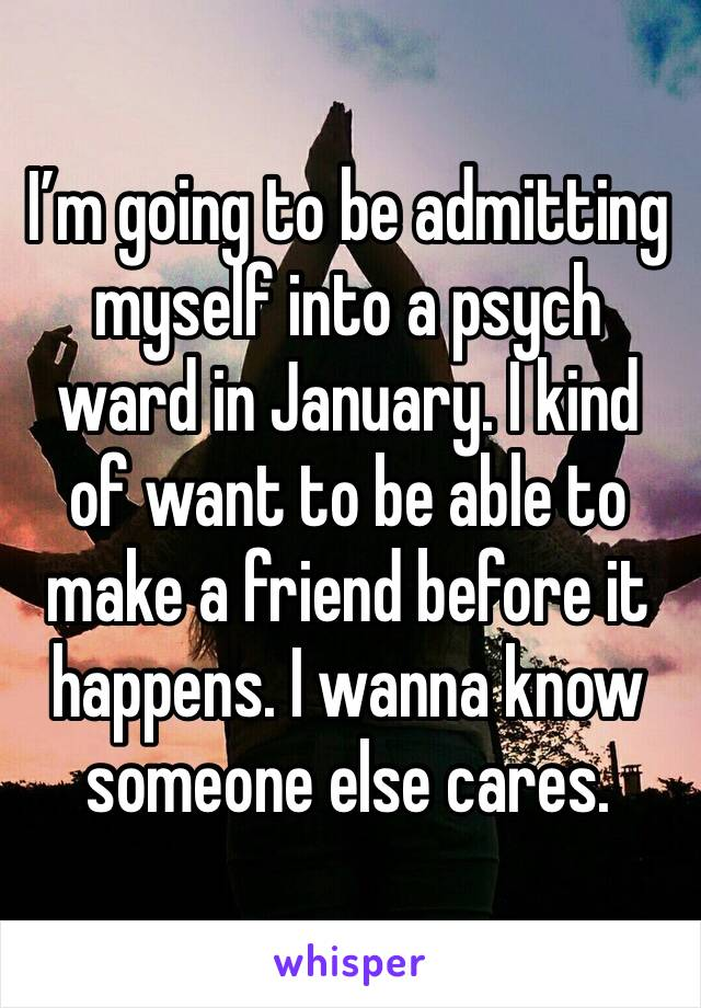 I'm going to be admitting myself into a psych ward in January. I kind of want to be able to make a friend before it happens. I wanna know someone else cares.