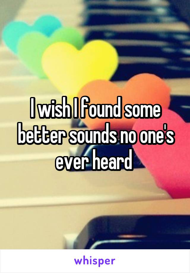 I wish I found some better sounds no one's ever heard