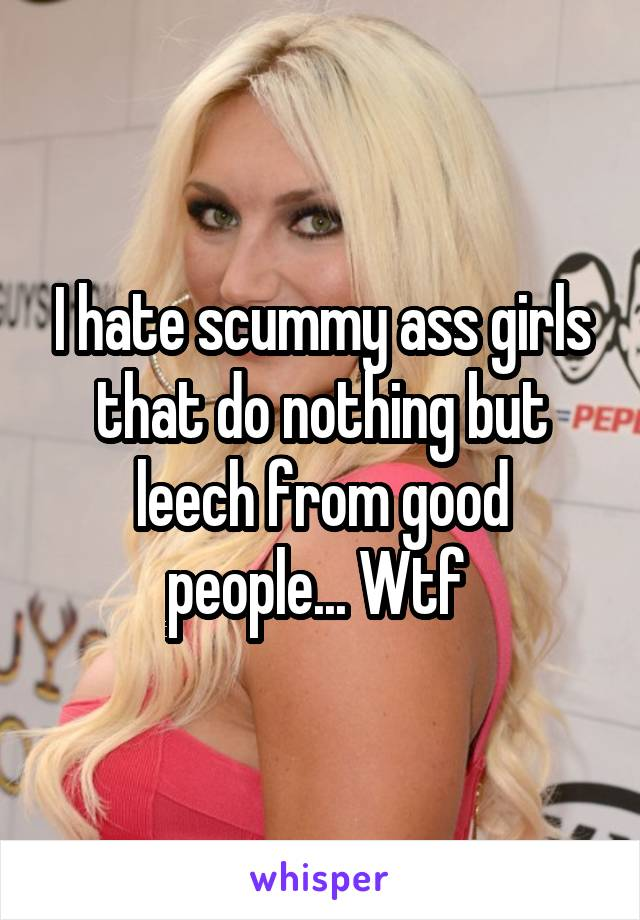 I hate scummy ass girls that do nothing but leech from good people... Wtf