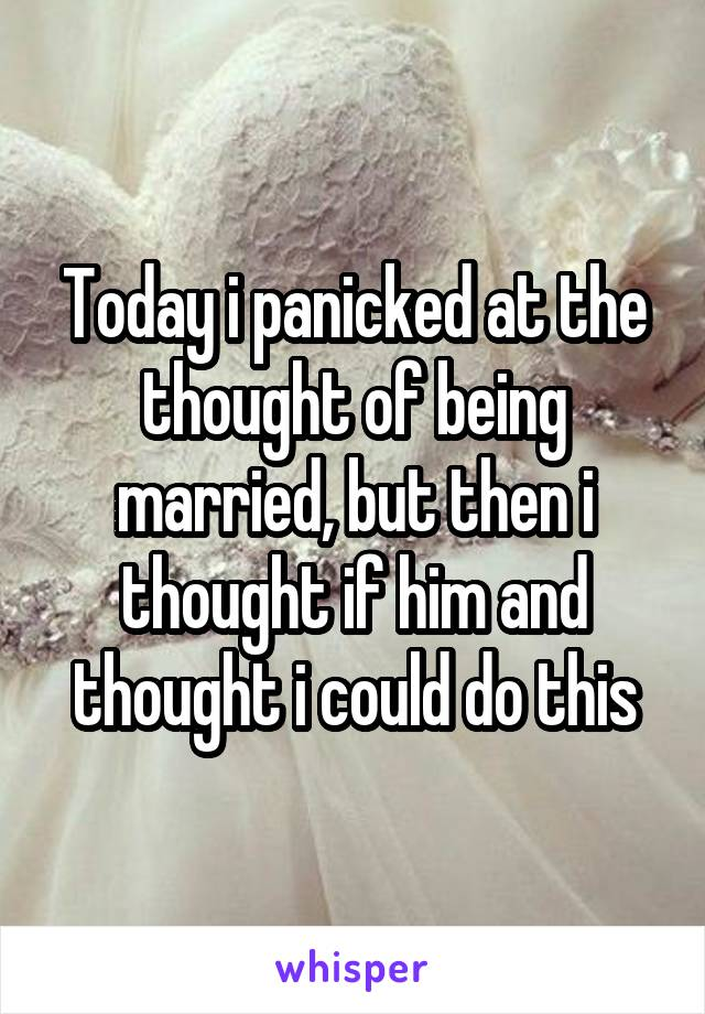 Today i panicked at the thought of being married, but then i thought if him and thought i could do this