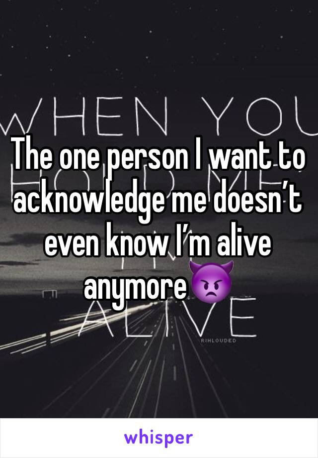 The one person I want to acknowledge me doesn't even know I'm alive anymore👿