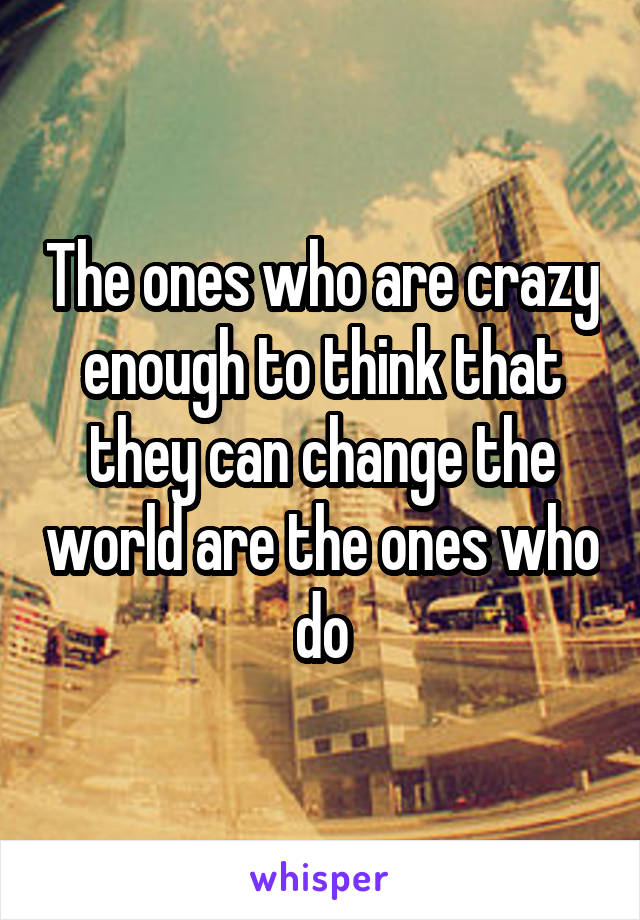 The ones who are crazy enough to think that they can change the world are the ones who do