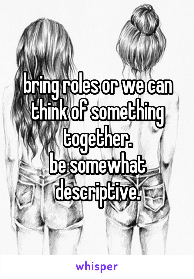 bring roles or we can think of something together. be somewhat descriptive.