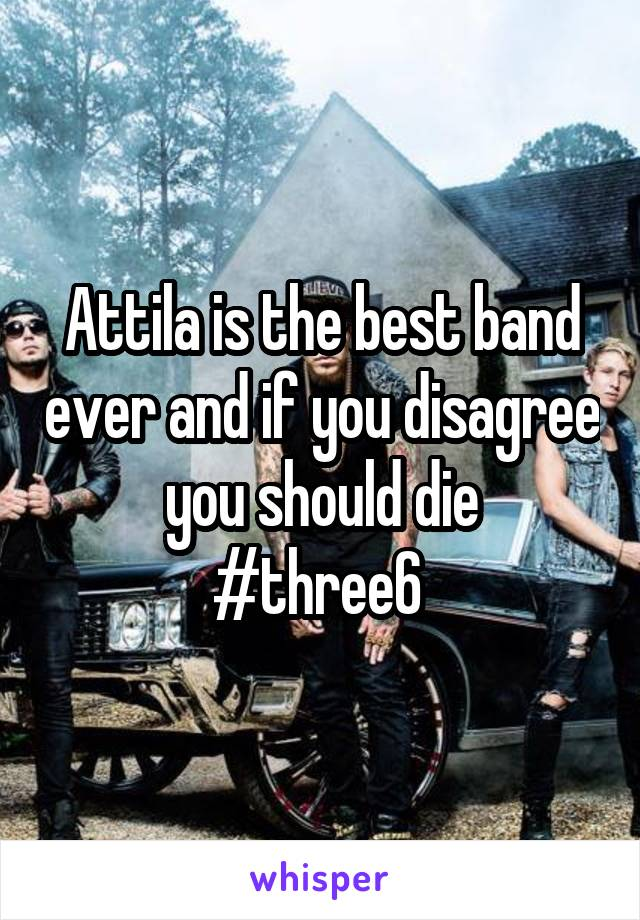 Attila is the best band ever and if you disagree you should die #three6