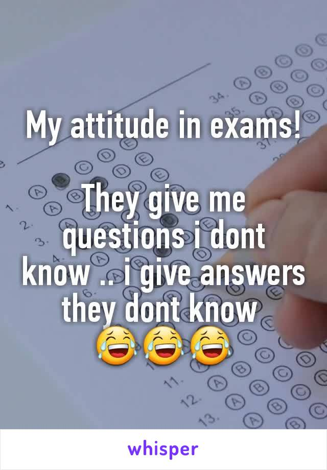My attitude in exams!  They give me questions i dont know .. i give answers they dont know  😂😂😂