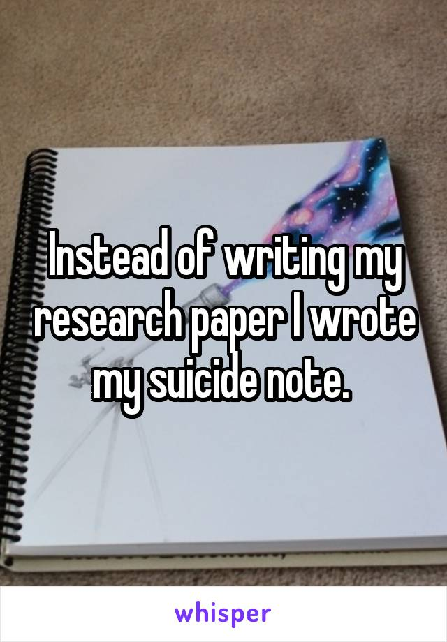 Instead of writing my research paper I wrote my suicide note.