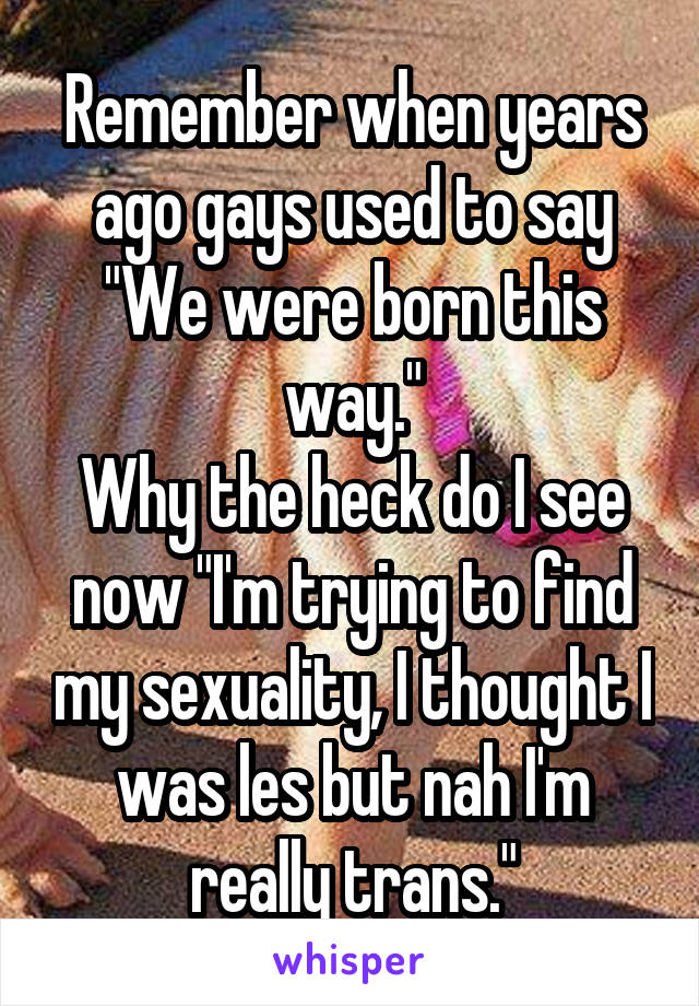 "Remember when years ago gays used to say ""We were born this way."" Why the heck do I see now ""I'm trying to find my sexuality, I thought I was les but nah I'm really trans."""