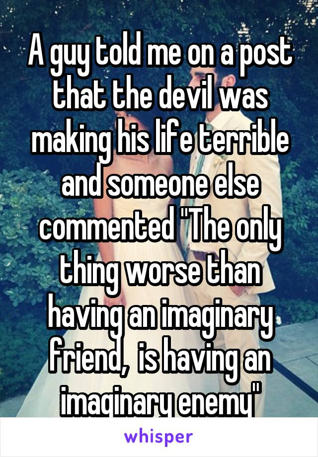 """A guy told me on a post that the devil was making his life terrible and someone else commented """"The only thing worse than having an imaginary friend,  is having an imaginary enemy"""""""