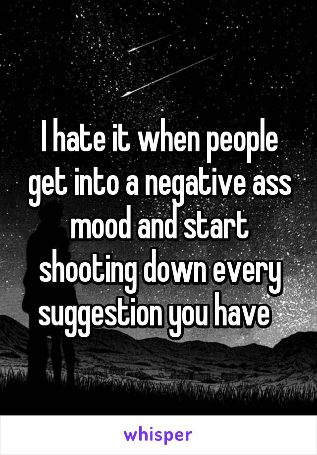 I hate it when people get into a negative ass mood and start shooting down every suggestion you have