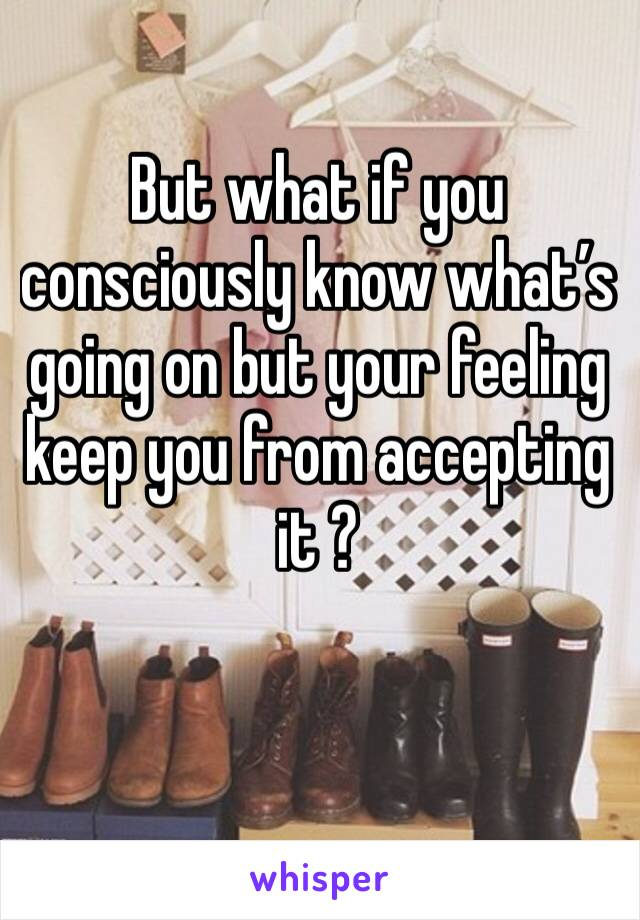 But what if you consciously know what's going on but your feeling keep you from accepting it ?