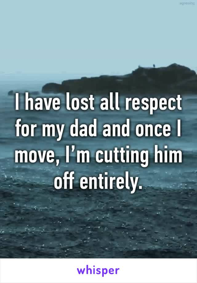 I have lost all respect for my dad and once I move, I'm cutting him off entirely.