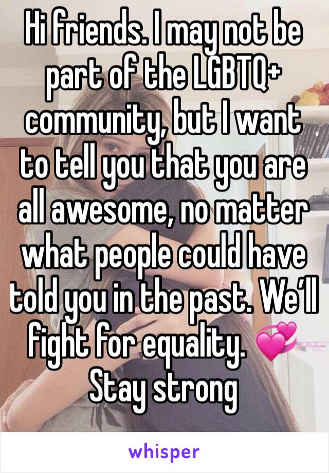 Hi friends. I may not be part of the LGBTQ+ community, but I want to tell you that you are all awesome, no matter what people could have told you in the past. We'll fight for equality. 💞  Stay strong