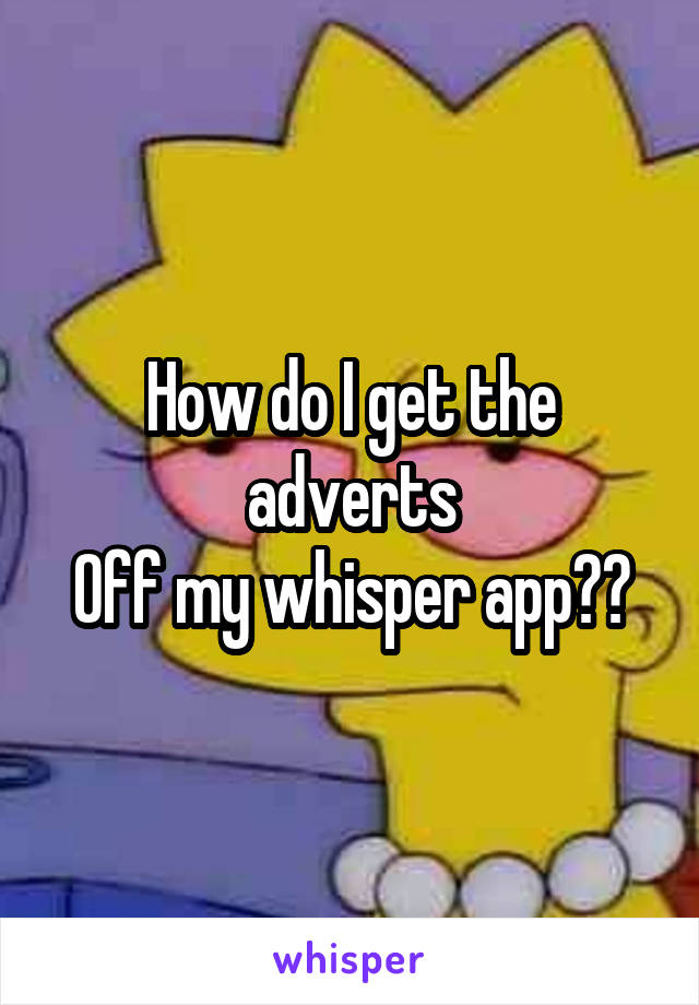 How do I get the adverts Off my whisper app??
