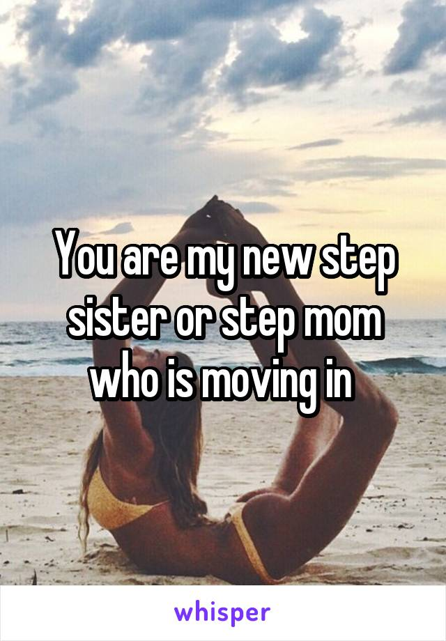 You are my new step sister or step mom who is moving in