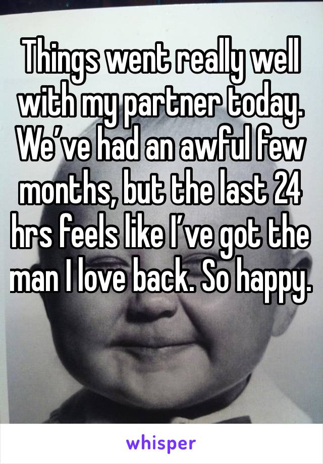 Things went really well with my partner today. We've had an awful few months, but the last 24 hrs feels like I've got the man I love back. So happy.