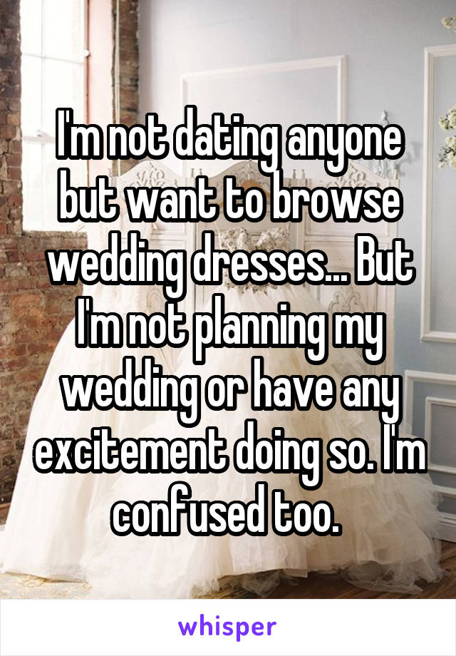 I'm not dating anyone but want to browse wedding dresses... But I'm not planning my wedding or have any excitement doing so. I'm confused too.