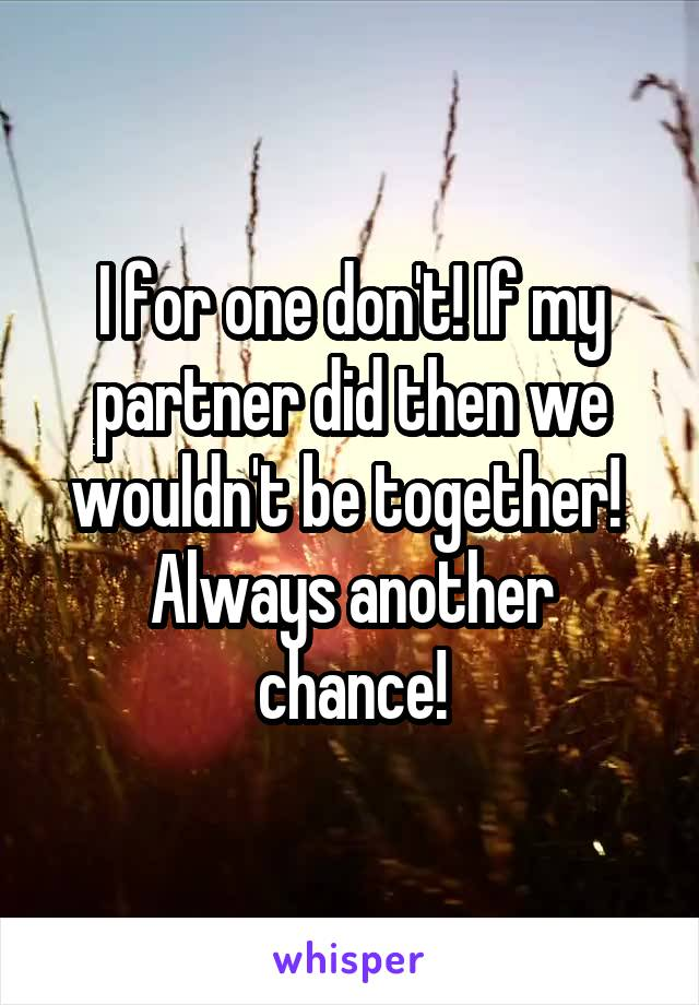 I for one don't! If my partner did then we wouldn't be together!  Always another chance!