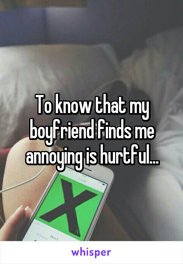 To know that my boyfriend finds me annoying is hurtful...