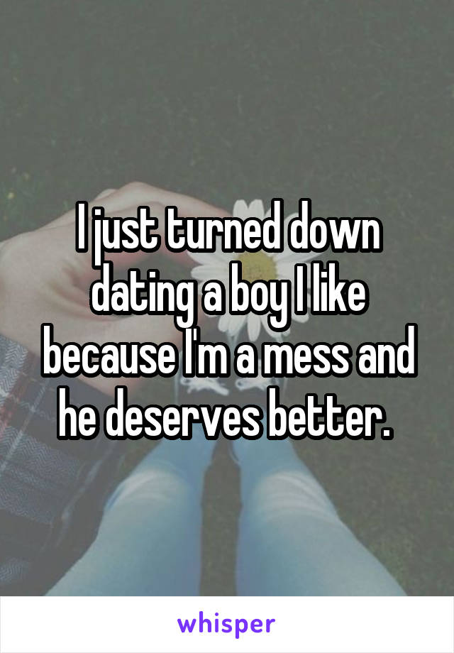 I just turned down dating a boy I like because I'm a mess and he deserves better.