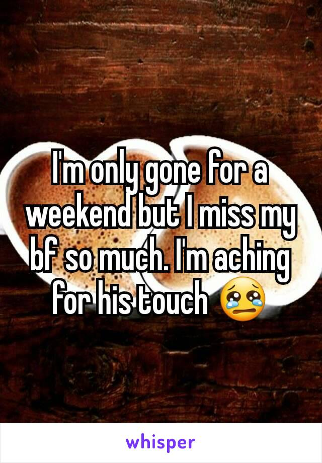 I'm only gone for a weekend but I miss my bf so much. I'm aching for his touch 😢