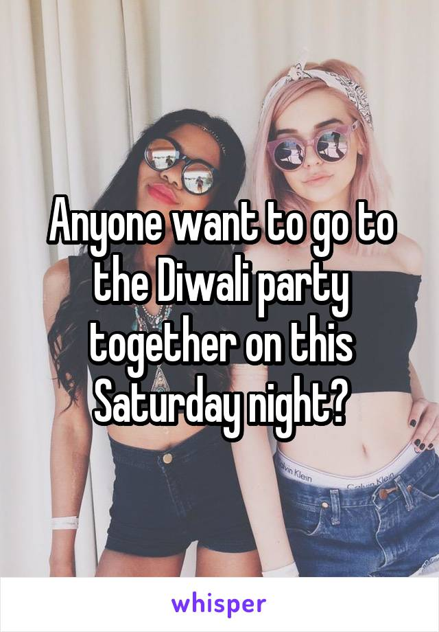 Anyone want to go to the Diwali party together on this Saturday night?