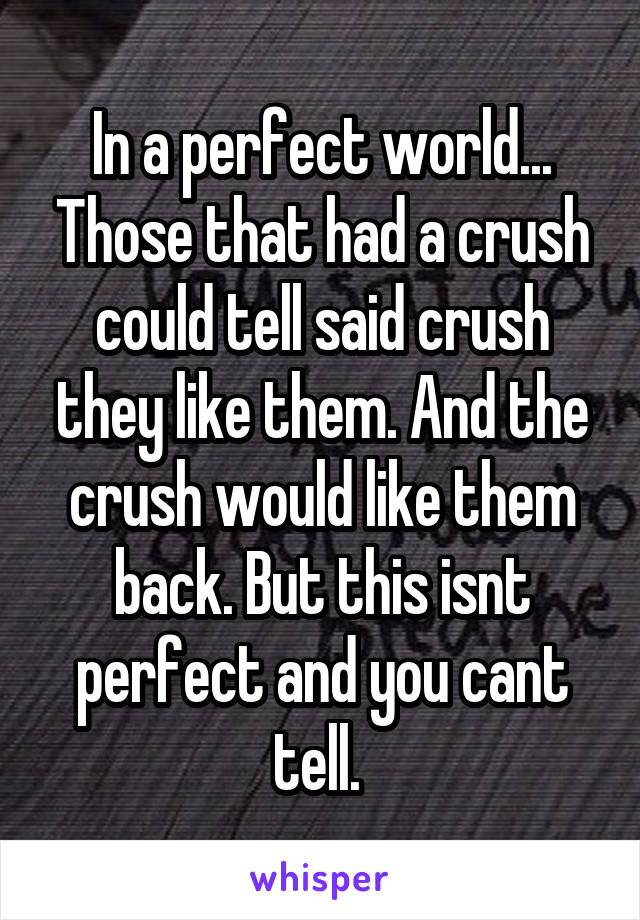 In a perfect world... Those that had a crush could tell said crush they like them. And the crush would like them back. But this isnt perfect and you cant tell.