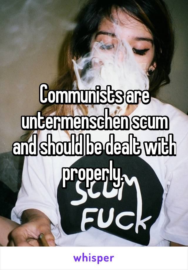 Communists are untermenschen scum and should be dealt with properly.