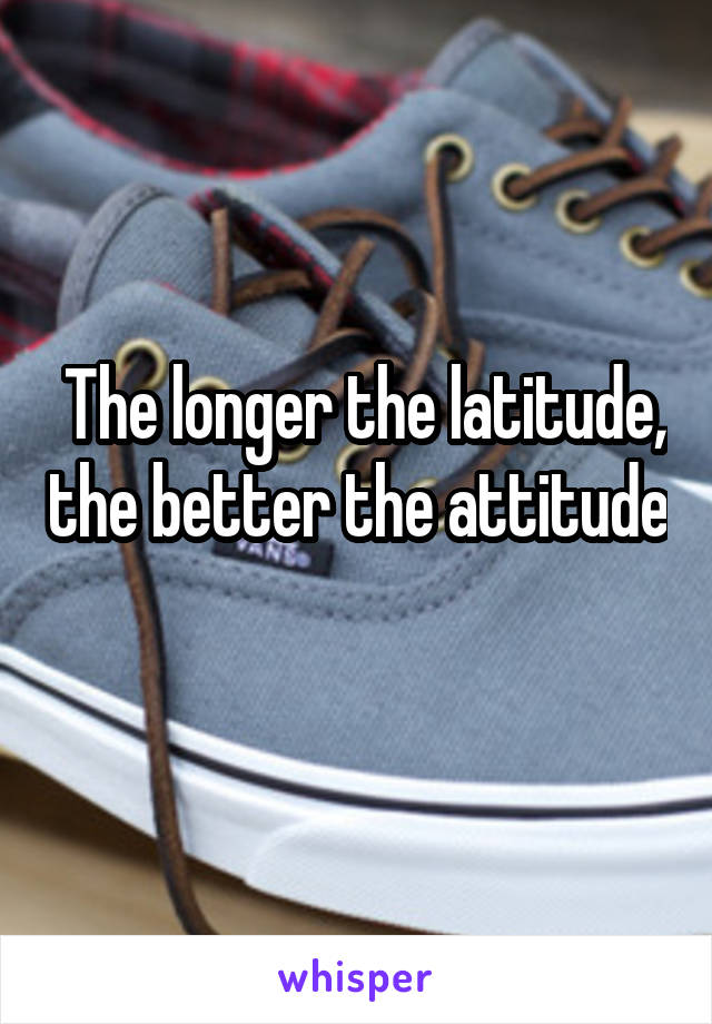 The longer the latitude, the better the attitude