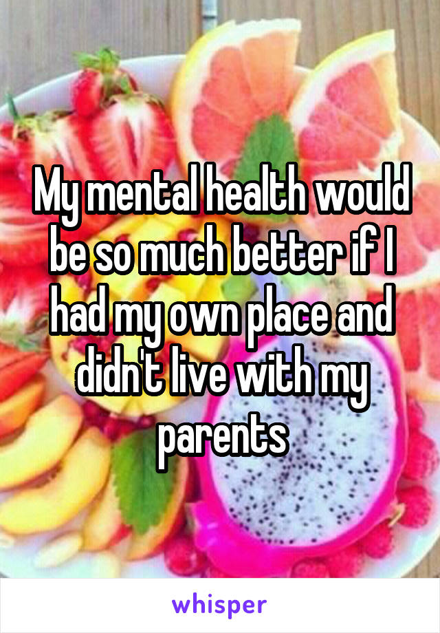 My mental health would be so much better if I had my own place and didn't live with my parents