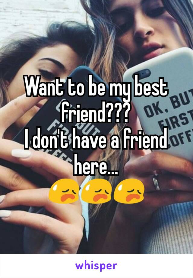 Want to be my best friend??? I don't have a friend here... 😥😥😥