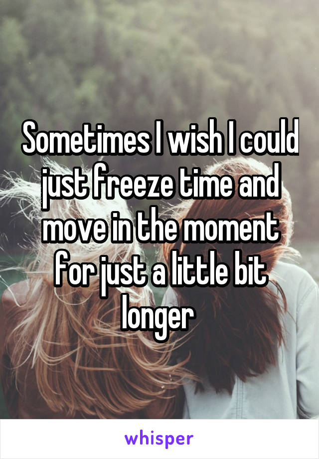 Sometimes I wish I could just freeze time and move in the moment for just a little bit longer