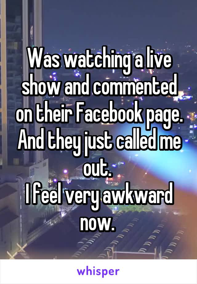 Was watching a live show and commented on their Facebook page. And they just called me out.  I feel very awkward now.