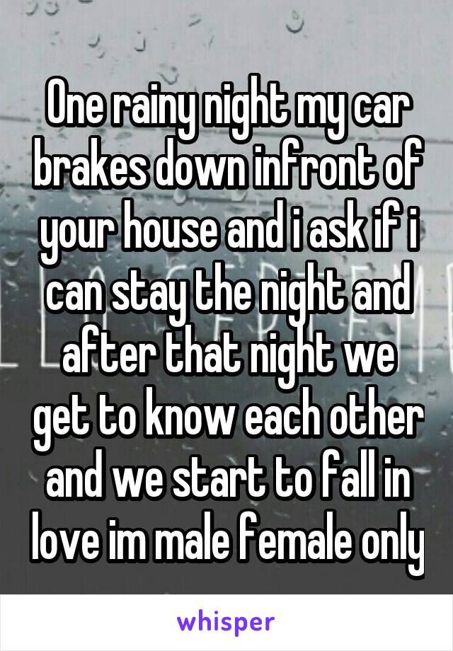 One rainy night my car brakes down infront of your house and i ask if i can stay the night and after that night we get to know each other and we start to fall in love im male female only