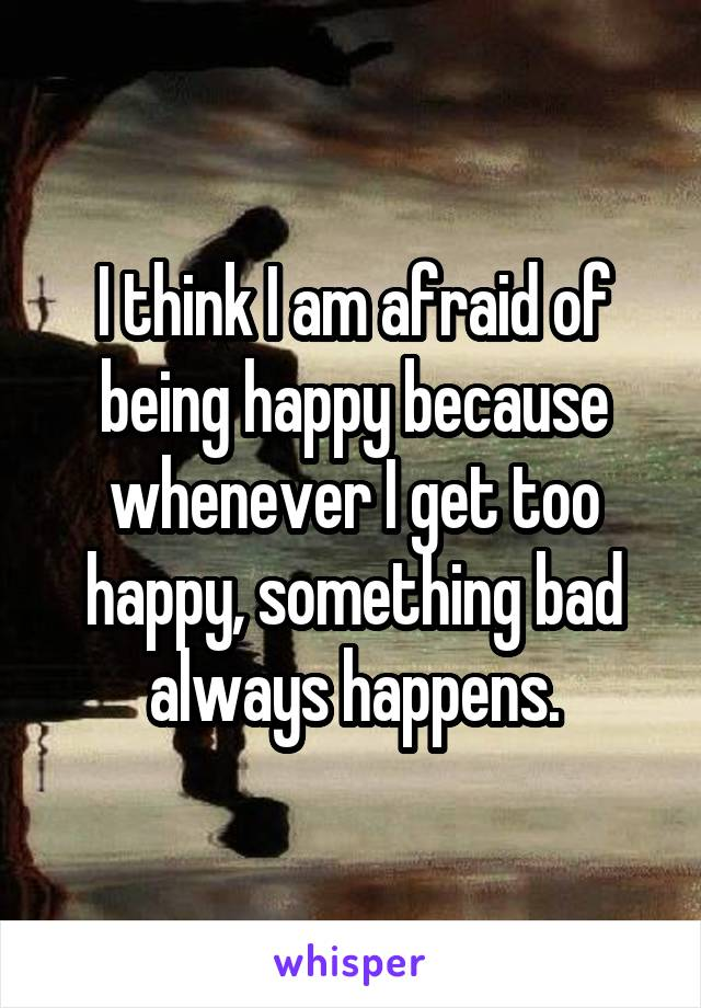 I think I am afraid of being happy because whenever I get too happy, something bad always happens.