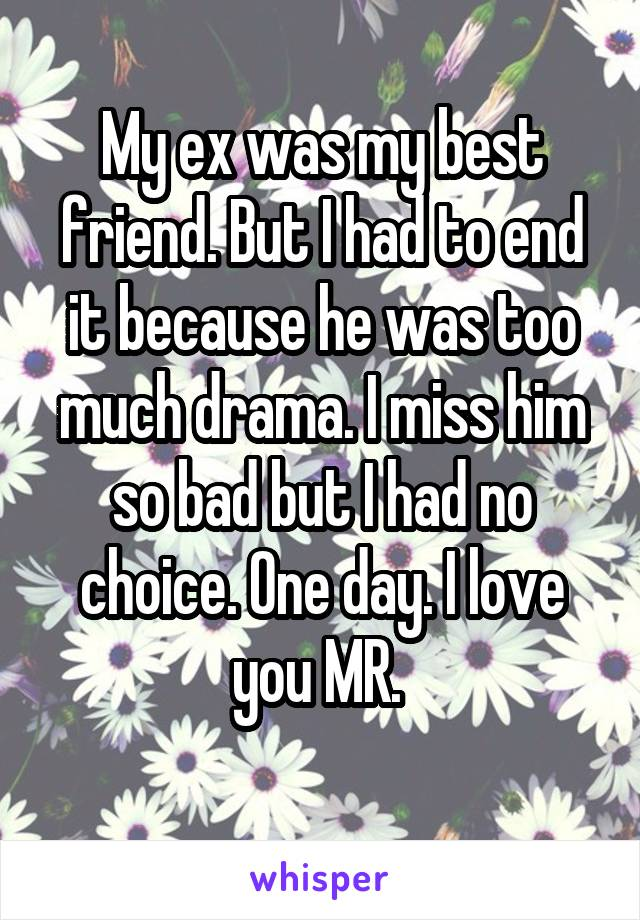 My ex was my best friend. But I had to end it because he was too much drama. I miss him so bad but I had no choice. One day. I love you MR.