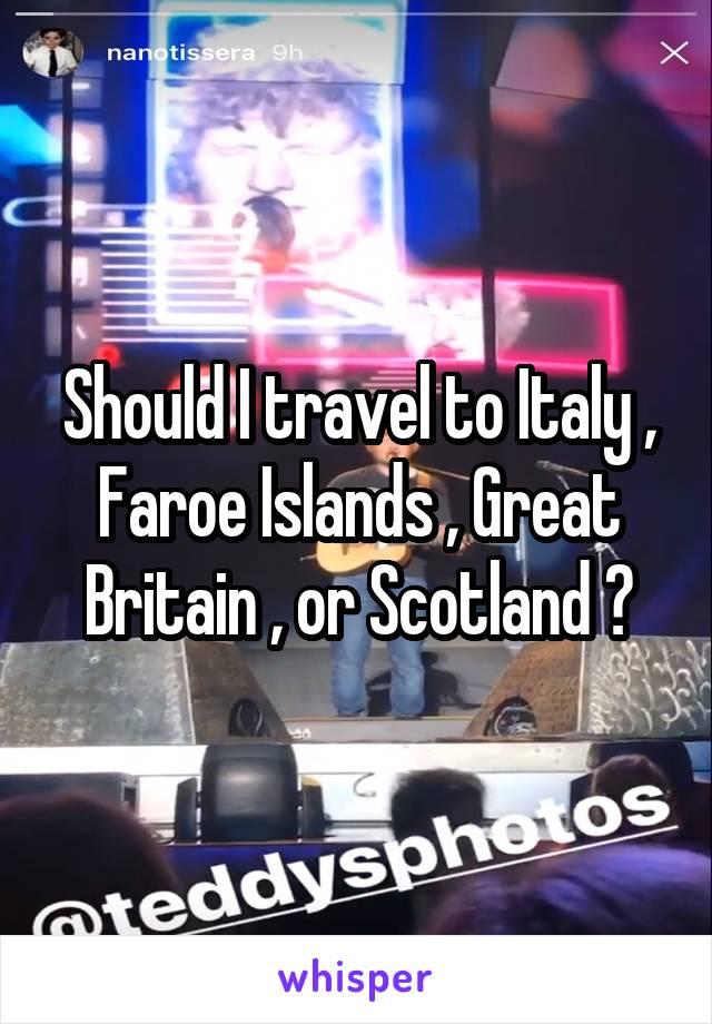 Should I travel to Italy , Faroe Islands , Great Britain , or Scotland ?