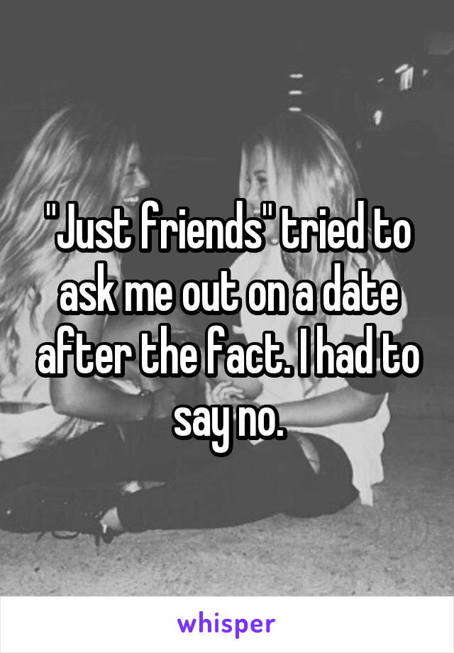 """Just friends"" tried to ask me out on a date after the fact. I had to say no."