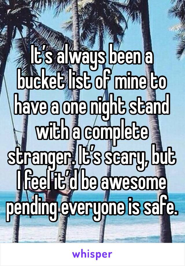 It's always been a bucket list of mine to have a one night stand with a complete stranger. It's scary, but I feel it'd be awesome pending everyone is safe.