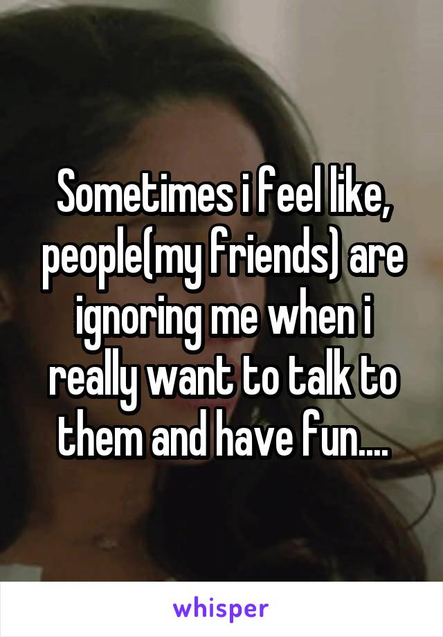 Sometimes i feel like, people(my friends) are ignoring me when i really want to talk to them and have fun....