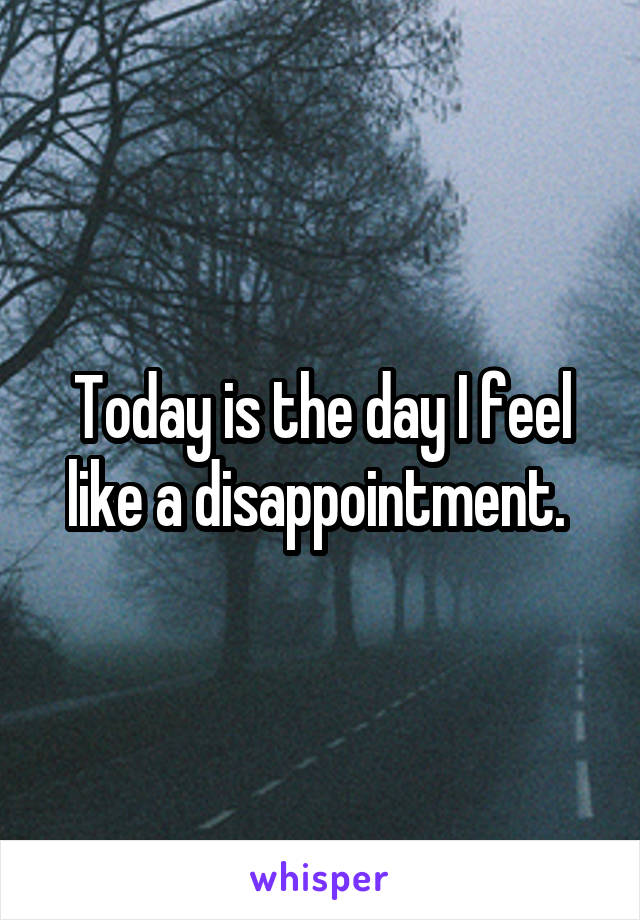 Today is the day I feel like a disappointment.